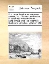 Duo Rerum Anglicarum Scriptores Veteres, Viz. Thomas Otterbourne Et Johannes Whethamstede, ... Nunc Primus Eruit Tho. Hearnius. ... Duobus Voluminibus. Volume 1 of 2