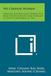 We Chinese Women: Speeches and Writings During the First United Nations Year, February 12, 1942 to November 16, 1942
