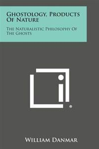 Ghostology, Products of Nature: The Naturalistic Philosophy of the Ghosts