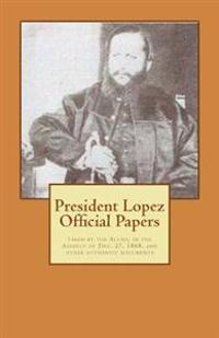 President Lopez Official Papers: Taken by the Allies, in the Assault of Dec. 27, 1868, and Other Authentic Documents