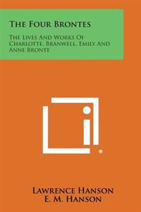 The Four Brontes: The Lives and Works of Charlotte, Branwell, Emily and Anne Bronte