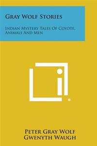 Gray Wolf Stories: Indian Mystery Tales of Coyote, Animals and Men