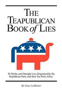 The Teapublican Book of Lies: 50 Myths and Outright Lies Originated by the Republican Party and Their Tea Party Allies