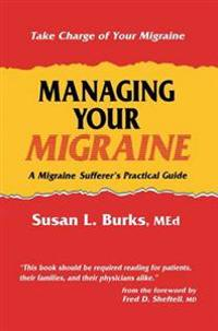 Managing Your Migraine: A Migraine Sufferer S Practical Guide