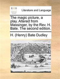 The Magic Picture, a Play. Altered from Massinger, by the REV. H. Bate. the Second Edition.