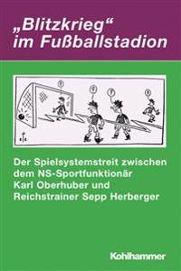 Blitzkrieg' Im Fussballstadion: Der Spielsystemstreit Zwischen Dem NS-Sportfunktionar Karl Oberhuber Und Reichstrainer Sepp Herberger