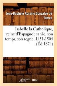 Isabelle La Catholique, Reine d'Espagne: Sa Vie, Son Temps, Son R�gne, 1451-1504 (�d.1874)