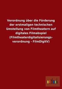 Verordnung Uber Die Forderung Der Erstmaligen Technischen Umstellung Von Filmtheatern Auf Digitales Filmabspiel (Filmtheaterdigitalisierungs- Verordnu