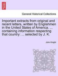 Important Extracts from Original and Recent Letters, Written by Englishmen in the United States of America. ... Containing Information Respecting That Country