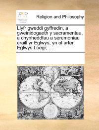 Llyfr Gweddi Gyffredin, a Gweinidogaeth y Sacramentau, a Chynheddfau a Seremoniau Eraill Yr Eglwys, Yn Ol Arfer Eglwys Loegr; ...