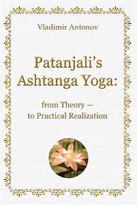 Patanjali's Ashtanga Yoga: From Theory - To Practical Realization