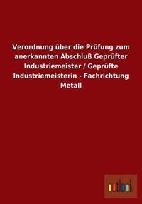 Verordnung Uber Die Prufung Zum Anerkannten Abschlu Geprufter Industriemeister / Geprufte Industriemeisterin - Fachrichtung Metall