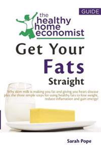 Get Your Fats Straight: Why Skim Milk Is Making You Fat and Giving You Heart Disease Plus Thethree Simple Steps for Using Healthy Fats to Lose