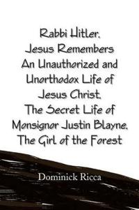 Rabbi Hitler / Jesus Remembers: an Unauthorized and Unorthodox Life of Jesus Christ / the Secret Life of Monsignor Justin Blayne / the Girl of the Forest