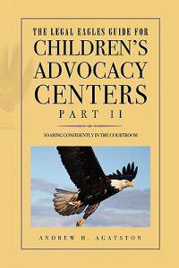 The Legal Eagles Guide for Children's Advocacy Centers