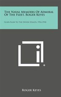 The Naval Memoirs of Admiral of the Fleet, Roger Keyes: Scapa Flow to the Dover Straits, 1916-1918