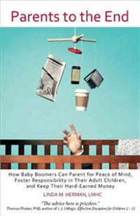 Parents to the End: How Baby Boomers Can Parent for Peace of Mind, Foster Responsibility in Their Adult Children, and Keep Their Hard-Earn
