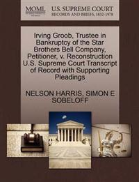 Irving Groob, Trustee in Bankruptcy of the Star Brothers Bell Company, Petitioner, V. Reconstruction U.S. Supreme Court Transcript of Record with Supporting Pleadings