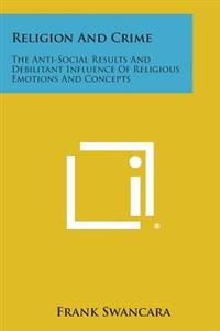 Religion and Crime: The Anti-Social Results and Debilitant Influence of Religious Emotions and Concepts