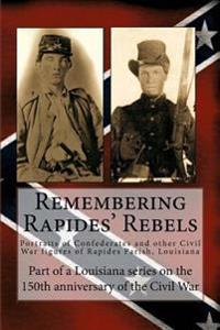 Remembering Rapides' Rebels: 150th Anniversary: Portraits of Confederates and Other Civil War Figures of Rapides Parish, Louisiana