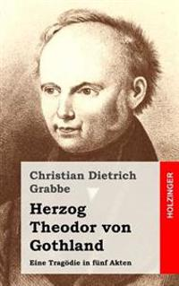 Herzog Theodor Von Gothland: Eine Tragodie in Funf Akten