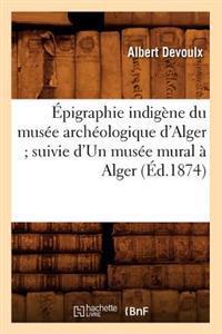 �pigraphie Indig�ne Du Mus�e Arch�ologique d'Alger; Suivie d'Un Mus�e Mural � Alger (�d.1874)