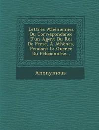 Lettres Atheniennes Ou Correspondance D'Un Agent Du Roi de Perse, a Athenes, Pendant La Guerre Du Peloponnese...