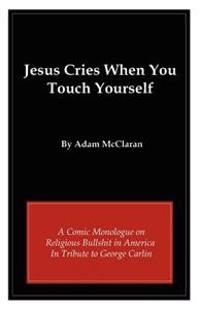 Jesus Cries When You Touch Yourself: A Comic Monologue on Religious Bullshit in America in Tribute to George Carlin