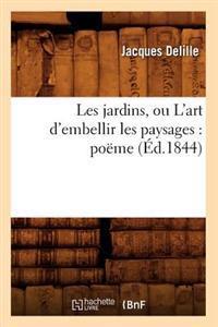 Les Jardins, Ou l'Art d'Embellir Les Paysages: Po�me (�d.1844)