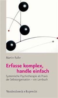 Erfasse Komplex, Handle Einfach: Systemische Psychotherapie ALS Praxis Der Selbstorganisation - Ein Lernbuch
