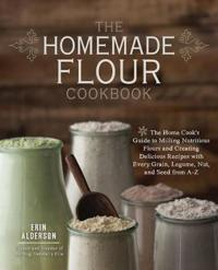 The Homemade Flour Cookbook: The Home Cook's Guide to Milling Nutritious Flours and Creating Delicious Recipes with Every Grain, Legume, Nut, and S