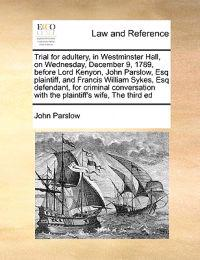 Trial for Adultery, in Westminster Hall, on Wednesday, December 9, 1789, Before Lord Kenyon, John Parslow, Esq Plaintiff, and Francis William Sykes, Esq Defendant, for Criminal Conversation with the Plaintiff's Wife, the Third Ed
