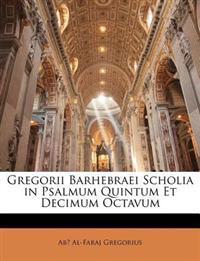 Gregorii Barhebraei Scholia in Psalmum Quintum Et Decimum Octavum