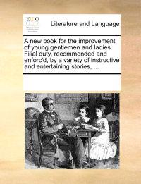 A New Book for the Improvement of Young Gentlemen and Ladies. Filial Duty, Recommended and Enforc'd, by a Variety of Instructive and Entertaining Stories,