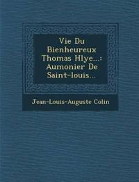 Vie Du Bienheureux Thomas H¿lye...: Aumonier De Saint-louis...