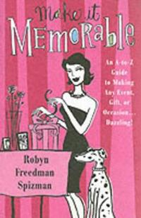 Make It Memorable: An A-Z Guide to Making Any Event, Gift or Occasion...Dazzling!