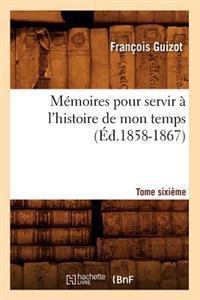 M�moires Pour Servir � l'Histoire de Mon Temps. Tome Sixi�me (�d.1858-1867)