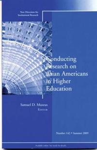 Conducting Research on Asian Americans in Higher Education: New Directions for Institutional Research, Number 142