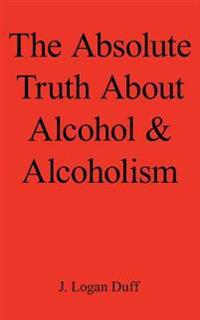 The Absolute Truth About Alcohol and Alcoholism