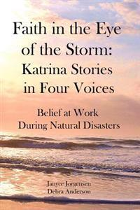 Faith in the Eye of the Storm: Katrina Stories in Four Voices: Belief at Work During Natural Disasters