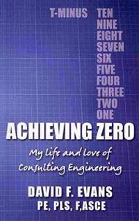 Achieving Zero: My Life and Love of Consulting Engineering