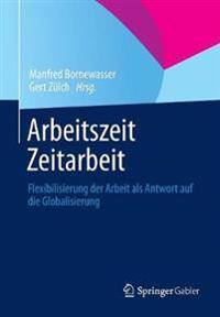 Arbeitszeit - Zeitarbeit: Flexibilisierung Der Arbeit ALS Antwort Auf Die Globalisierung