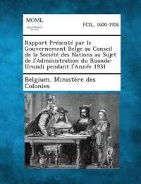 Rapport Presente Par Le Gouvernement Belge Au Conseil de La Societe Des Nations Au Sujet de L'Administration Du Ruanda-Urundi Pendant L'Annee 1931