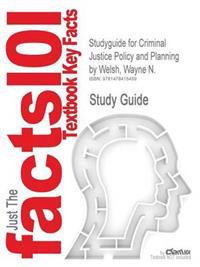 Studyguide for Criminal Justice Policy and Planning by Welsh, Wayne N., ISBN 9781593455088