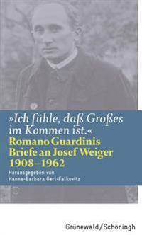 Ich Fuhle, Dass Grosses Im Kommen Ist: Romano Guardinis Briefe an Josef Weiger (1908-1962)