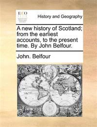 A New History of Scotland; From the Earliest Accounts, to the Present Time. by John Belfour