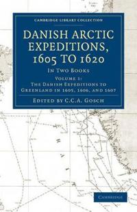 Danish Arctic Expeditions, 1605 to 1620: Volume 1, The Danish Expeditions to Greenland in 1605, 1606, and 1607