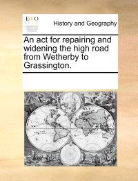 An ACT for Repairing and Widening the High Road from Wetherby to Grassington.