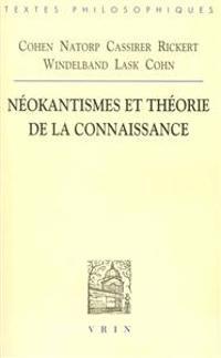 Cohen, Natorp, Cassirer, Rickert, Windelband, Lask, Cohn: Neokantismes Et Theorie de La Connaissance