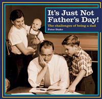 It's Just Not Father's Day!: The Challenges of Being a Dad